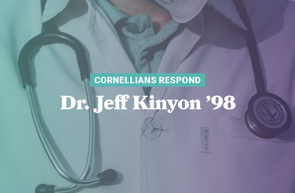 Dr. Jeff Kinyon '98 is among many Cornellians and health care workers on the front lines of this battle with COVID-19.